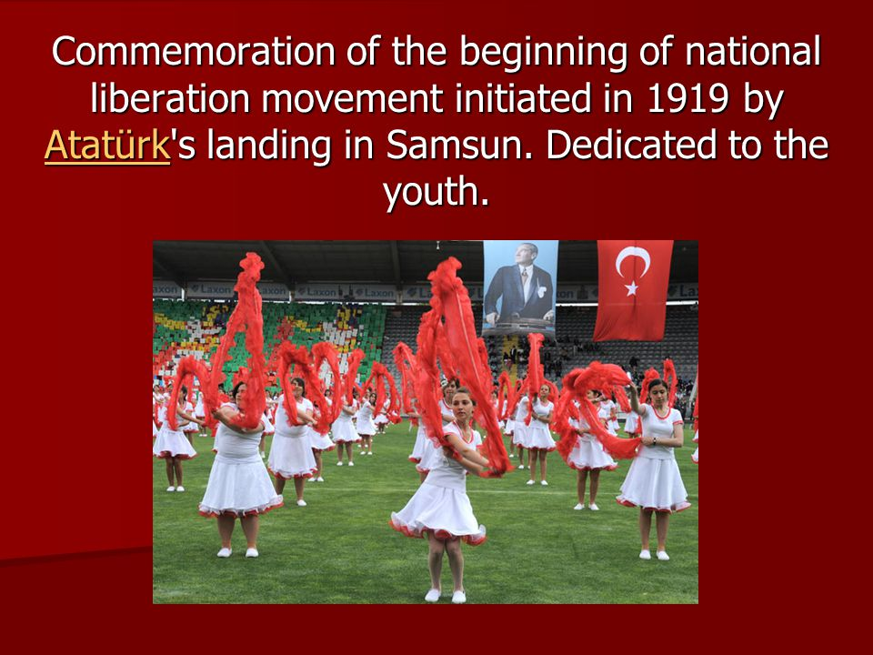 Commemoration of the beginning of national liberation movement initiated in 1919 by Atatürk's landing in Samsun. Dedicated to the youth. Atatürk