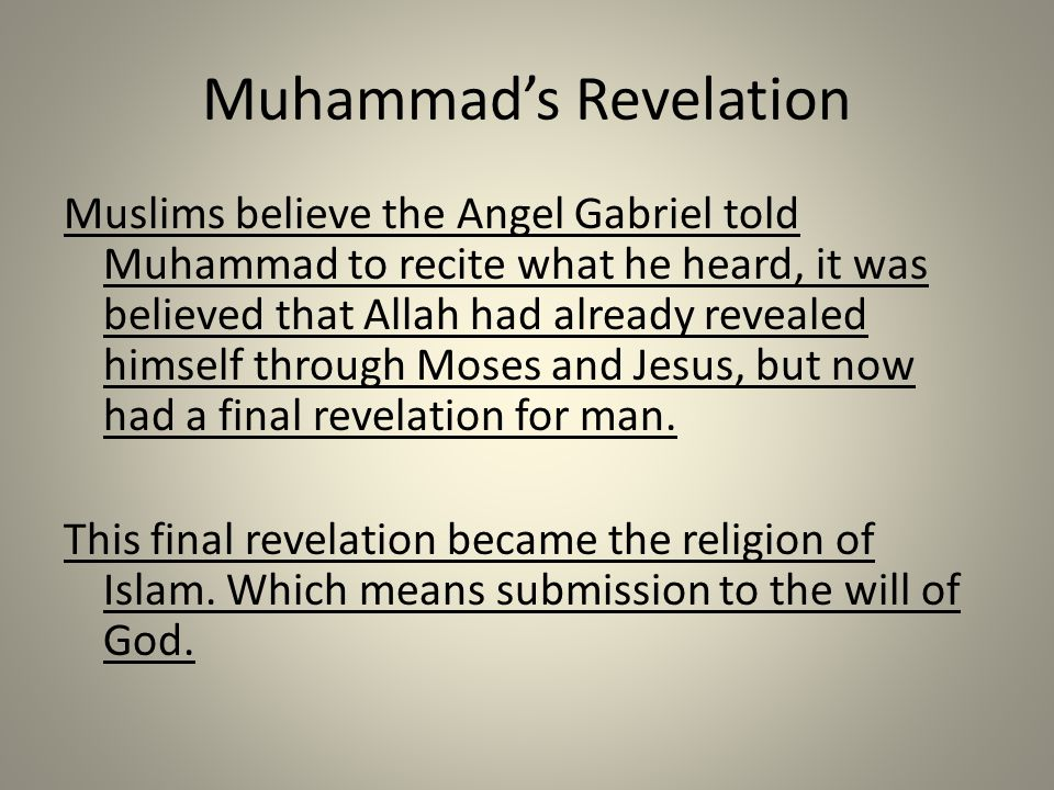 Muhammad's Revelation Muslims believe the Angel Gabriel told Muhammad to recite what he heard, it was believed that Allah had already revealed himself through Moses and Jesus, but now had a final revelation for man.