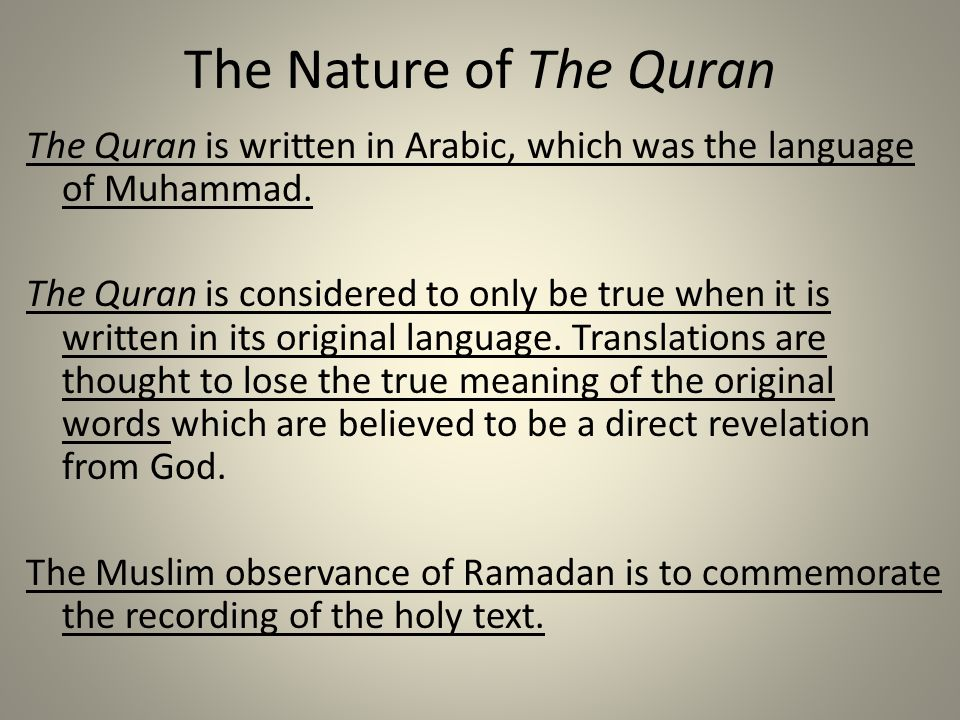 The Nature of The Quran The Quran is written in Arabic, which was the language of Muhammad. The Quran is considered to only be true when it is written