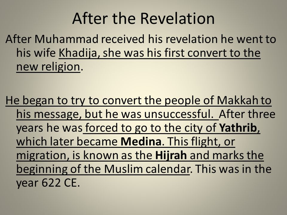 After the Revelation After Muhammad received his revelation he went to his wife Khadija, she was his first convert to the new religion.