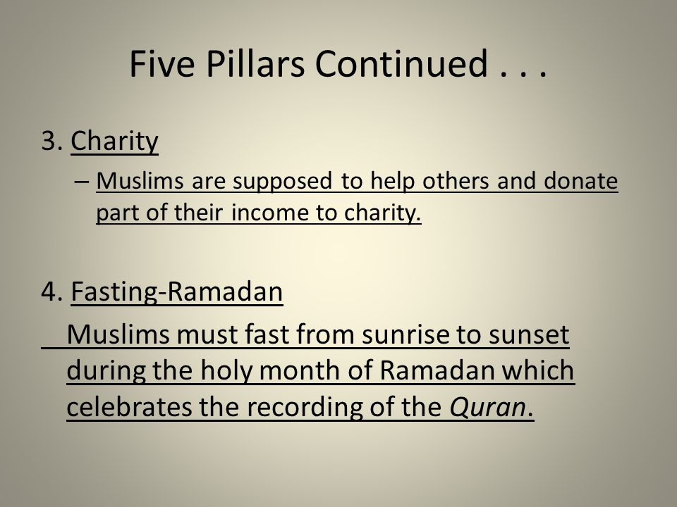 Five Pillars Continued... 3. Charity – Muslims are supposed to help others and donate part of their income to charity. 4. Fasting-Ramadan Muslims must