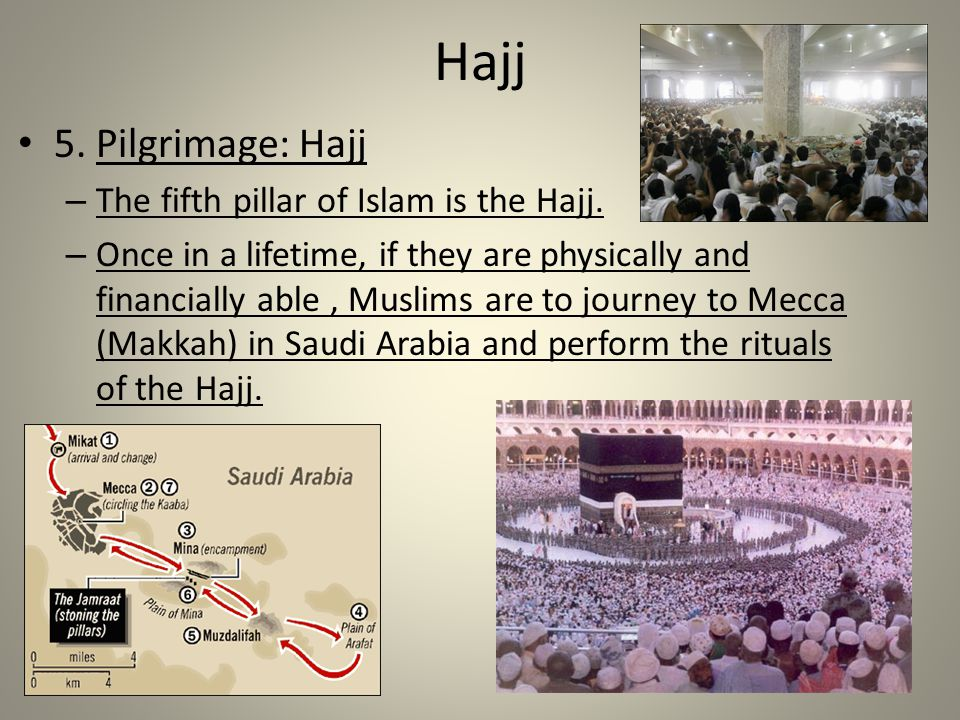 Hajj 5. Pilgrimage: Hajj – The fifth pillar of Islam is the Hajj. – Once in a lifetime, if they are physically and financially able, Muslims are to jo
