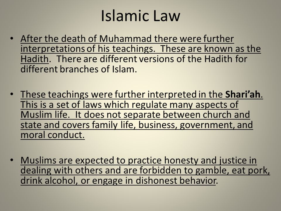 Islamic Law After the death of Muhammad there were further interpretations of his teachings. These are known as the Hadith. There are different versio