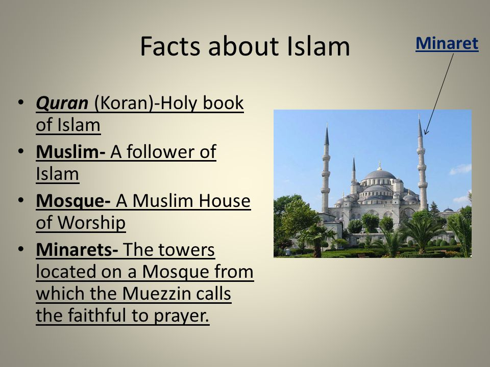 Facts about Islam Quran (Koran)-Holy book of Islam Muslim- A follower of Islam Mosque- A Muslim House of Worship Minarets- The towers located on a Mosque from which the Muezzin calls the faithful to prayer.