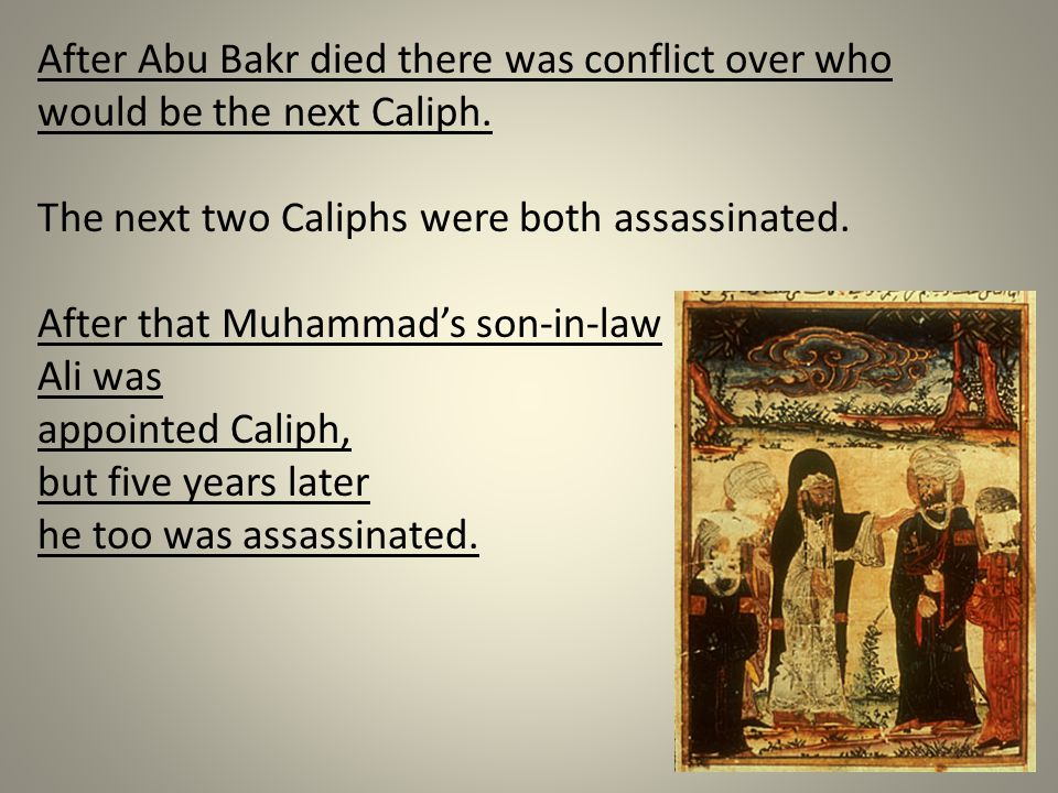 After Abu Bakr died there was conflict over who would be the next Caliph.
