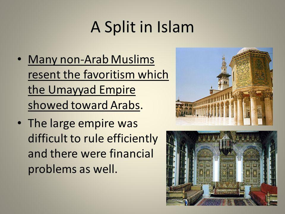 A Split in Islam Many non-Arab Muslims resent the favoritism which the Umayyad Empire showed toward Arabs. The large empire was difficult to rule effi