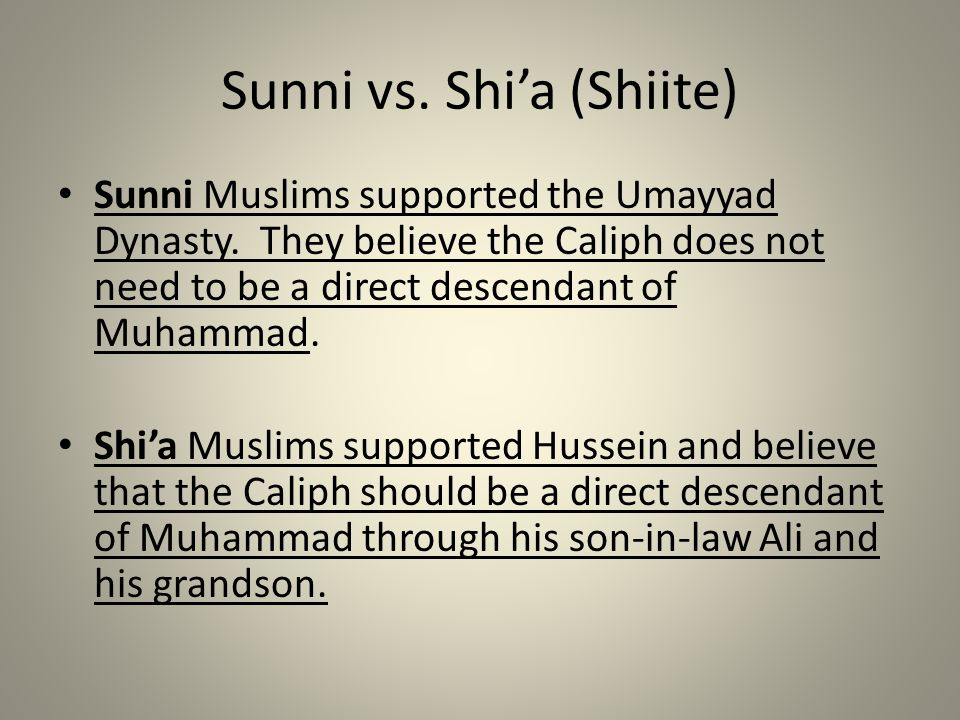 Sunni vs. Shi'a (Shiite) Sunni Muslims supported the Umayyad Dynasty. They believe the Caliph does not need to be a direct descendant of Muhammad. Shi