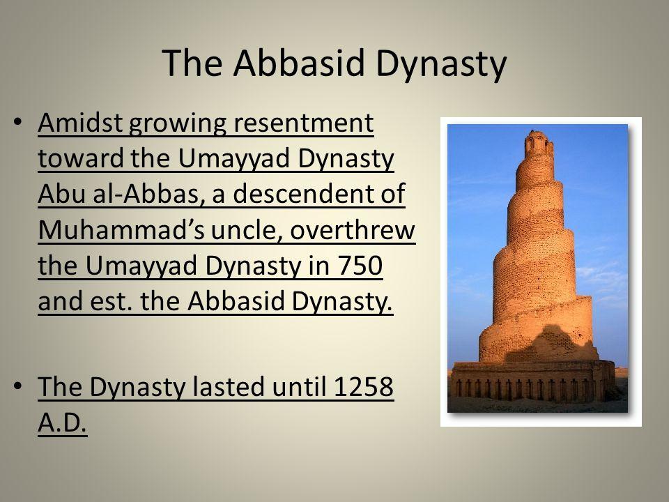 The Abbasid Dynasty Amidst growing resentment toward the Umayyad Dynasty Abu al-Abbas, a descendent of Muhammad's uncle, overthrew the Umayyad Dynasty