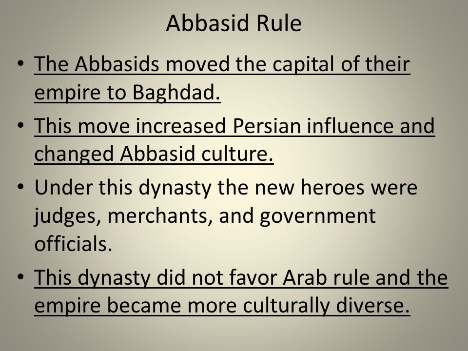 Abbasid Rule The Abbasids moved the capital of their empire to Baghdad. This move increased Persian influence and changed Abbasid culture. Under this