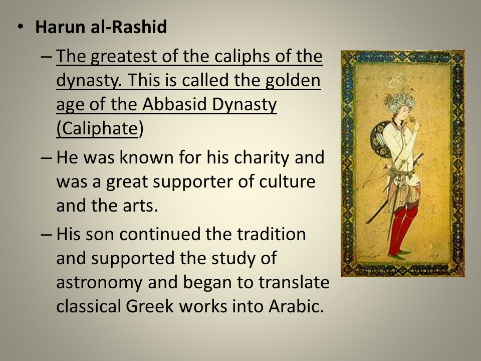 Harun al-Rashid – The greatest of the caliphs of the dynasty. This is called the golden age of the Abbasid Dynasty (Caliphate) – He was known for his