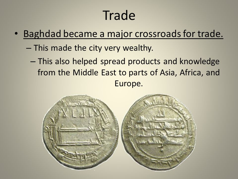 Trade Baghdad became a major crossroads for trade. – This made the city very wealthy. – This also helped spread products and knowledge from the Middle