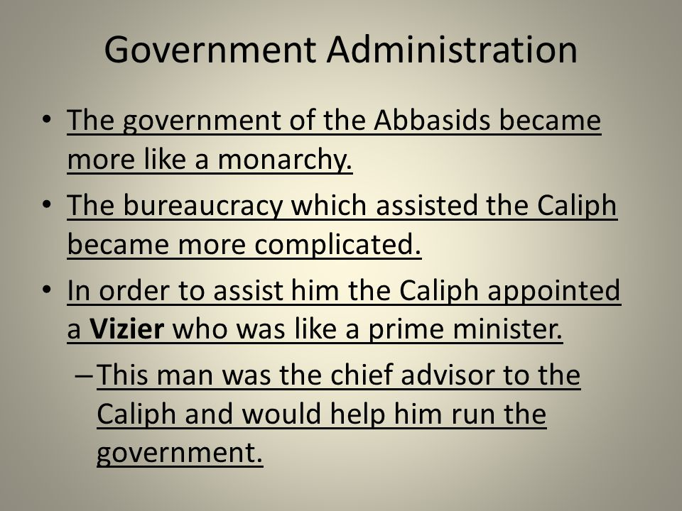 Government Administration The government of the Abbasids became more like a monarchy.