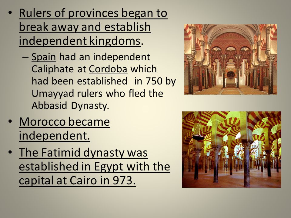 Rulers of provinces began to break away and establish independent kingdoms. – Spain had an independent Caliphate at Cordoba which had been established