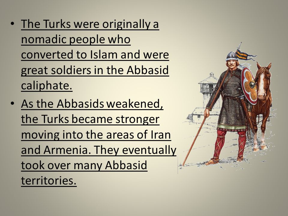The Turks were originally a nomadic people who converted to Islam and were great soldiers in the Abbasid caliphate.