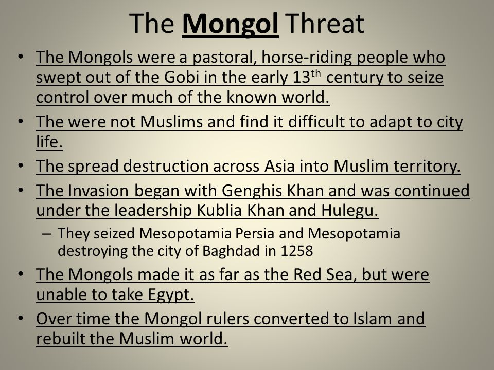 The Mongol Threat The Mongols were a pastoral, horse-riding people who swept out of the Gobi in the early 13 th century to seize control over much of the known world.