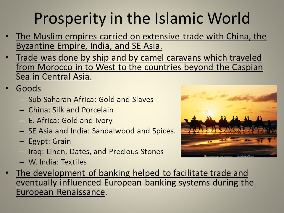Prosperity in the Islamic World The Muslim empires carried on extensive trade with China, the Byzantine Empire, India, and SE Asia.