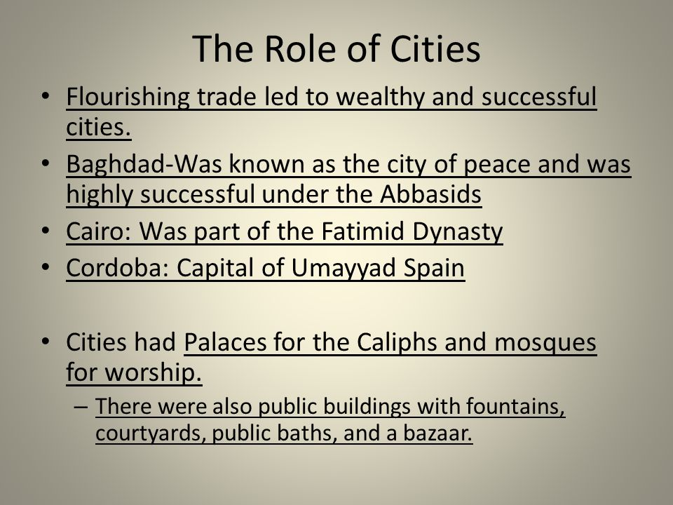 The Role of Cities Flourishing trade led to wealthy and successful cities. Baghdad-Was known as the city of peace and was highly successful under the