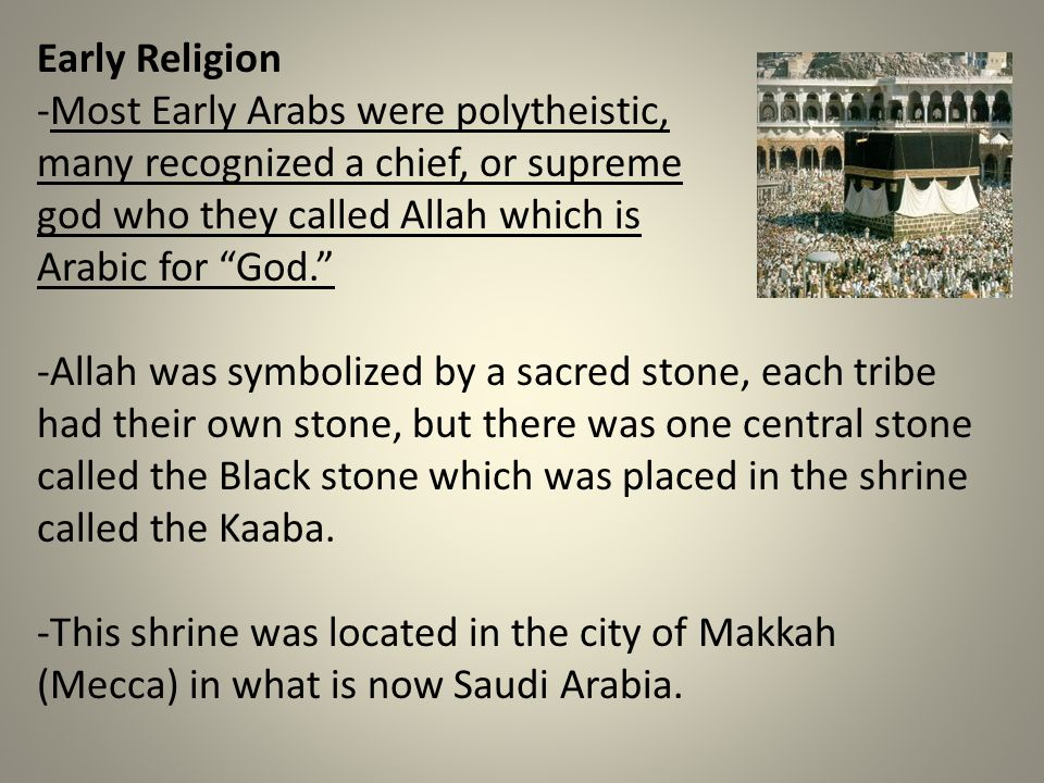Early Religion -Most Early Arabs were polytheistic, many recognized a chief, or supreme god who they called Allah which is Arabic for God. -Allah was symbolized by a sacred stone, each tribe had their own stone, but there was one central stone called the Black stone which was placed in the shrine called the Kaaba.