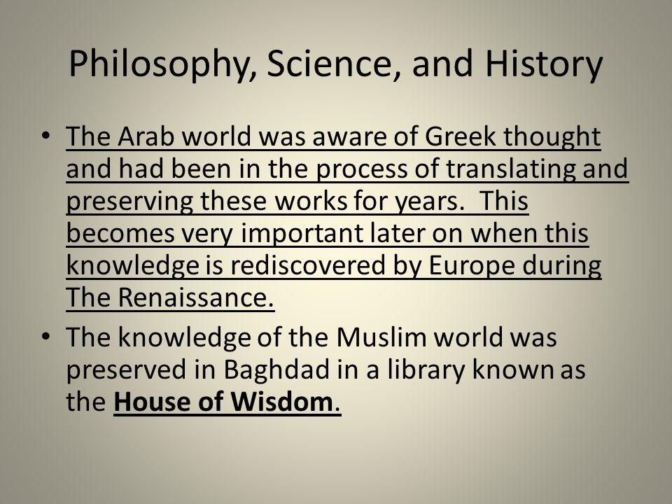 Philosophy, Science, and History The Arab world was aware of Greek thought and had been in the process of translating and preserving these works for years.