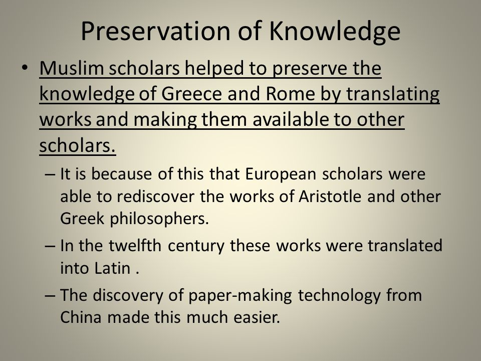 Preservation of Knowledge Muslim scholars helped to preserve the knowledge of Greece and Rome by translating works and making them available to other scholars.