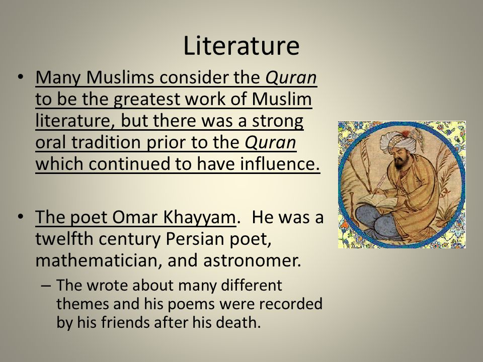 Literature Many Muslims consider the Quran to be the greatest work of Muslim literature, but there was a strong oral tradition prior to the Quran whic