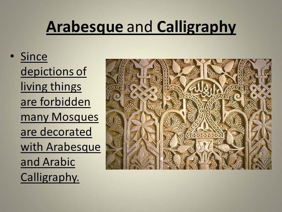 Arabesque and Calligraphy Since depictions of living things are forbidden many Mosques are decorated with Arabesque and Arabic Calligraphy.