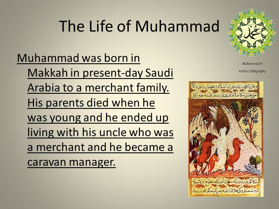 The Life of Muhammad Muhammad was born in Makkah in present-day Saudi Arabia to a merchant family.