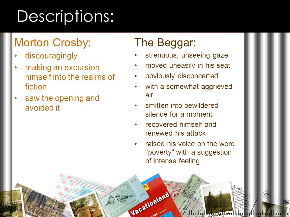 Descriptions: Morton Crosby: discouragingly making an excursion himself into the realms of fiction saw the opening and avoided it The Beggar: strenuous, unseeing gaze moved uneasily in his seat obviously disconcerted with a somewhat aggrieved air smitten into bewildered silence for a moment recovered himself and renewed his attack raised his voice on the word poverty with a suggestion of intense feeling