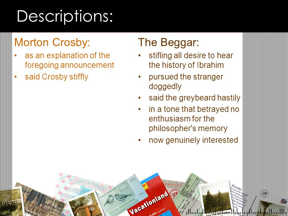Descriptions: Morton Crosby: as an explanation of the foregoing announcement said Crosby stiffly The Beggar: stifling all desire to hear the history of Ibrahim pursued the stranger doggedly said the greybeard hastily in a tone that betrayed no enthusiasm for the philosopher s memory now genuinely interested