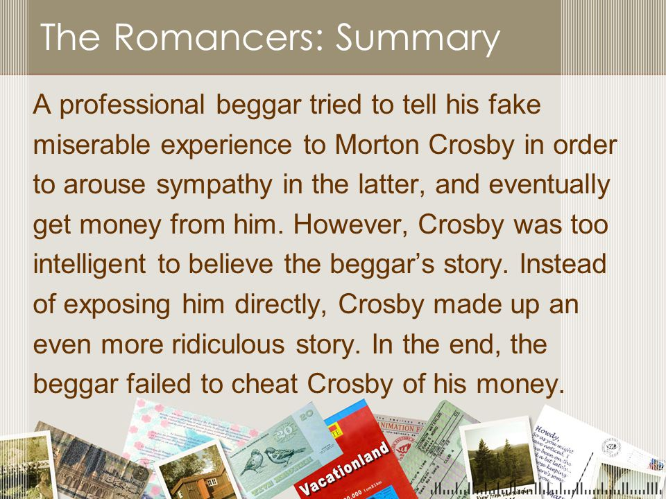 The Romancers: Summary A professional beggar tried to tell his fake miserable experience to Morton Crosby in order to arouse sympathy in the latter, and eventually get money from him.