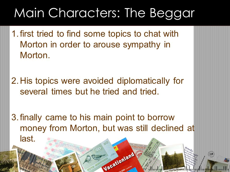 Main Characters: The Beggar 1.first tried to find some topics to chat with Morton in order to arouse sympathy in Morton.