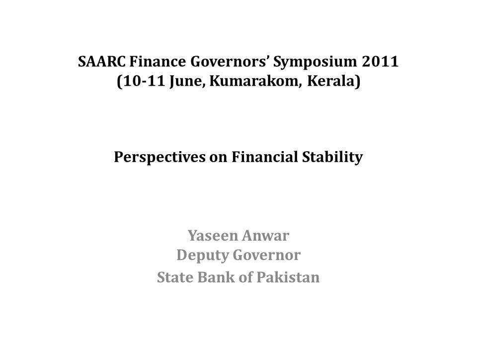 SAARC Finance Governors' Symposium 2011 (10-11 June, Kumarakom, Kerala) Perspectives on Financial Stability Yaseen Anwar Deputy Governor State Bank of Pakistan