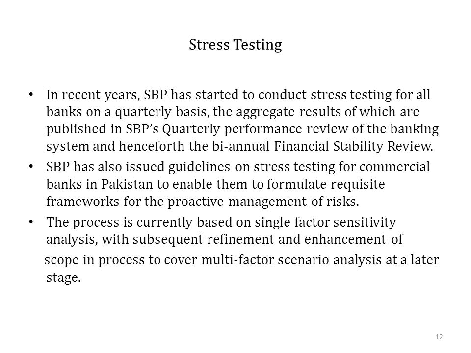 Stress Testing In recent years, SBP has started to conduct stress testing for all banks on a quarterly basis, the aggregate results of which are published in SBP's Quarterly performance review of the banking system and henceforth the bi-annual Financial Stability Review.