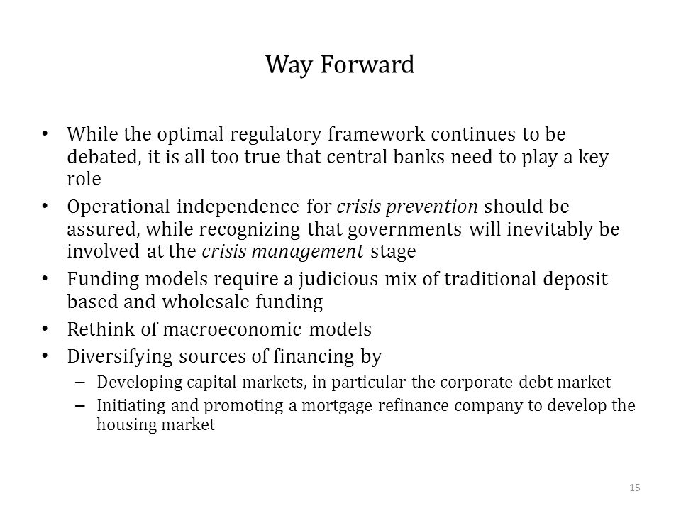Way Forward While the optimal regulatory framework continues to be debated, it is all too true that central banks need to play a key role Operational independence for crisis prevention should be assured, while recognizing that governments will inevitably be involved at the crisis management stage Funding models require a judicious mix of traditional deposit based and wholesale funding Rethink of macroeconomic models Diversifying sources of financing by – Developing capital markets, in particular the corporate debt market – Initiating and promoting a mortgage refinance company to develop the housing market 15