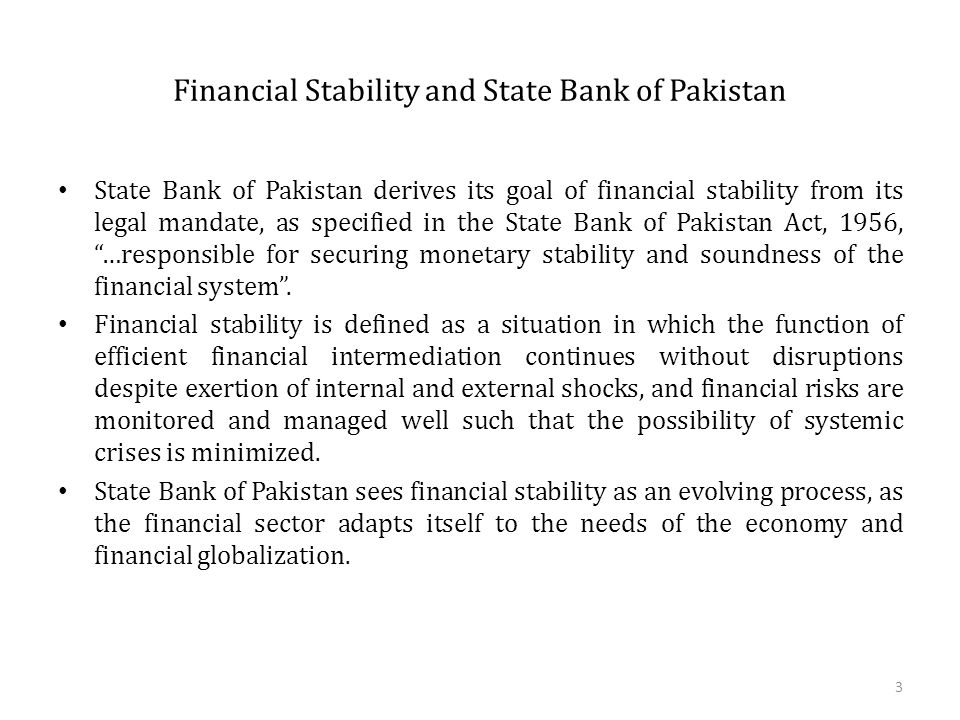 Financial Stability and State Bank of Pakistan State Bank of Pakistan derives its goal of financial stability from its legal mandate, as specified in the State Bank of Pakistan Act, 1956, …responsible for securing monetary stability and soundness of the financial system .
