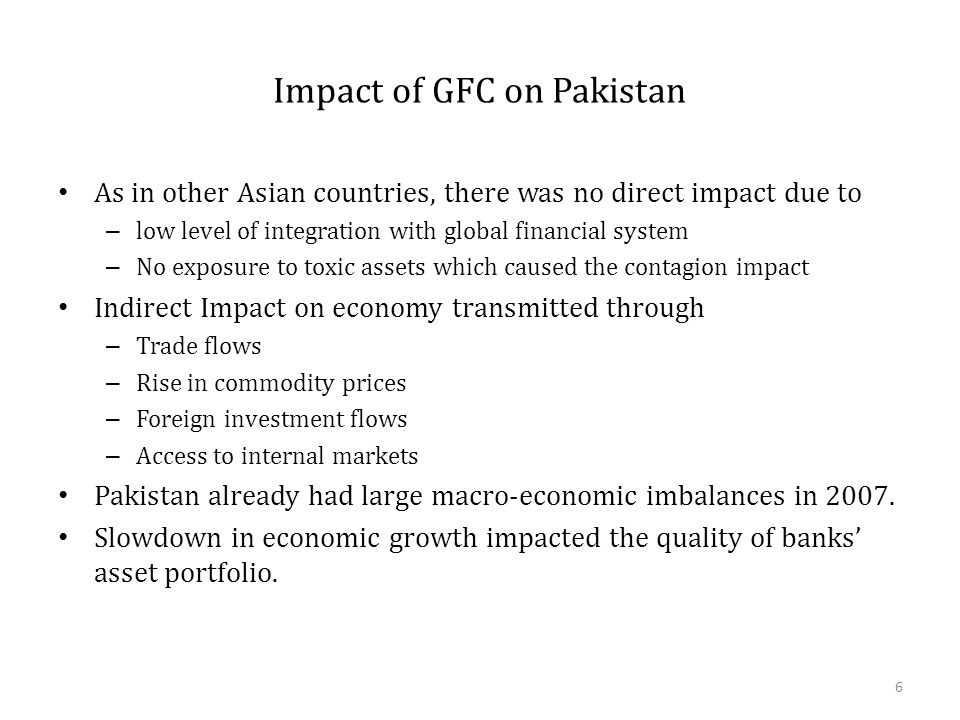 Impact of GFC on Pakistan As in other Asian countries, there was no direct impact due to – low level of integration with global financial system – No exposure to toxic assets which caused the contagion impact Indirect Impact on economy transmitted through – Trade flows – Rise in commodity prices – Foreign investment flows – Access to internal markets Pakistan already had large macro-economic imbalances in 2007.