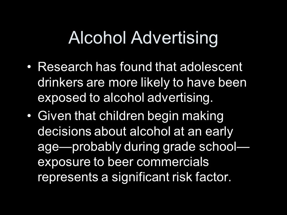 Alcohol Advertising Research has found that adolescent drinkers are more likely to have been exposed to alcohol advertising.