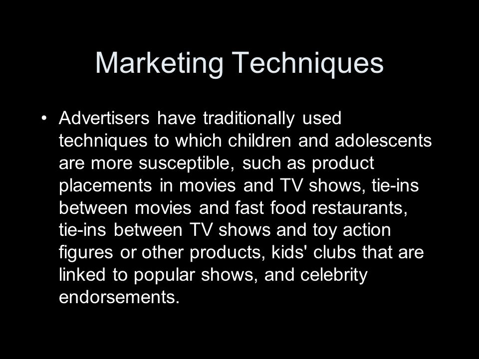 Marketing Techniques Advertisers have traditionally used techniques to which children and adolescents are more susceptible, such as product placements in movies and TV shows, tie-ins between movies and fast food restaurants, tie-ins between TV shows and toy action figures or other products, kids clubs that are linked to popular shows, and celebrity endorsements.