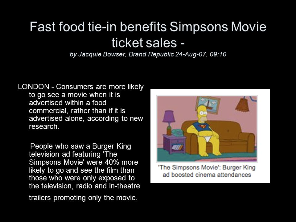 Fast food tie-in benefits Simpsons Movie ticket sales - by Jacquie Bowser, Brand Republic 24-Aug-07, 09:10 LONDON - Consumers are more likely to go see a movie when it is advertised within a food commercial, rather than if it is advertised alone, according to new research.