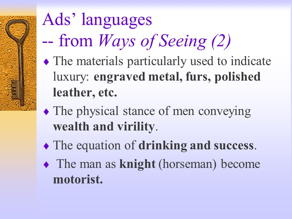 Ads' languages -- from Ways of Seeing (2)  The materials particularly used to indicate luxury: engraved metal, furs, polished leather, etc.
