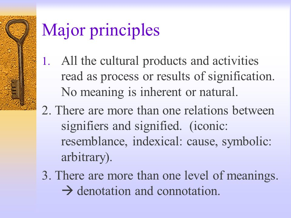 Major principles 1. All the cultural products and activities read as process or results of signification. No meaning is inherent or natural. 2. There