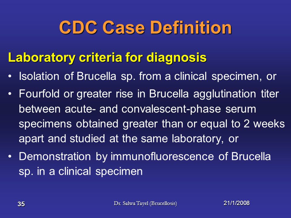 21/1/2008Dr. Salwa Tayel (Brucellosis) 34 Brucellosis Clinical description An illness characterized by –acute or insidious onset of fever, –night swea