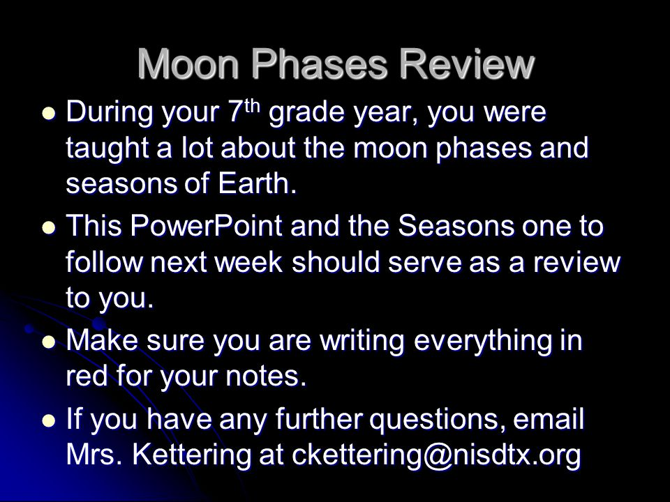 Moon Phases Review During your 7 th grade year, you were taught a lot about the moon phases and seasons of Earth. During your 7 th grade year, you wer