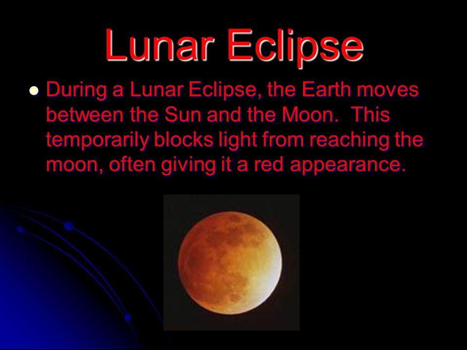 Lunar Eclipse During a Lunar Eclipse, the Earth moves between the Sun and the Moon. This temporarily blocks light from reaching the moon, often giving