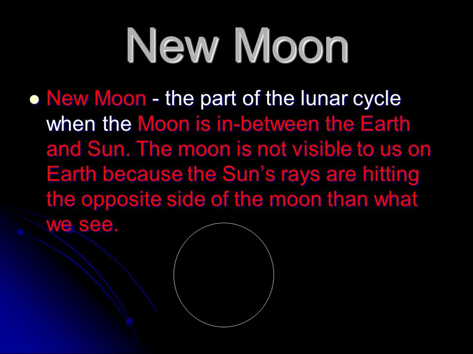 New Moon New Moon - the part of the lunar cycle when the Moon is in-between the Earth and Sun. The moon is not visible to us on Earth because the Sun'