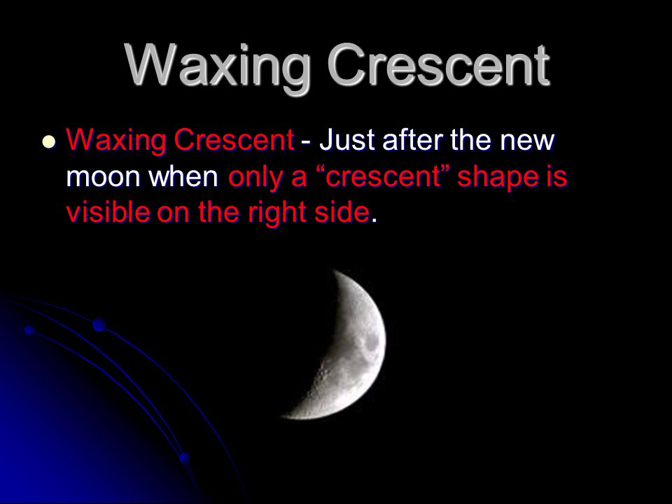 "Waxing Crescent Waxing Crescent - Just after the new moon when only a ""crescent"" shape is visible on the right side. Waxing Crescent - Just after the"