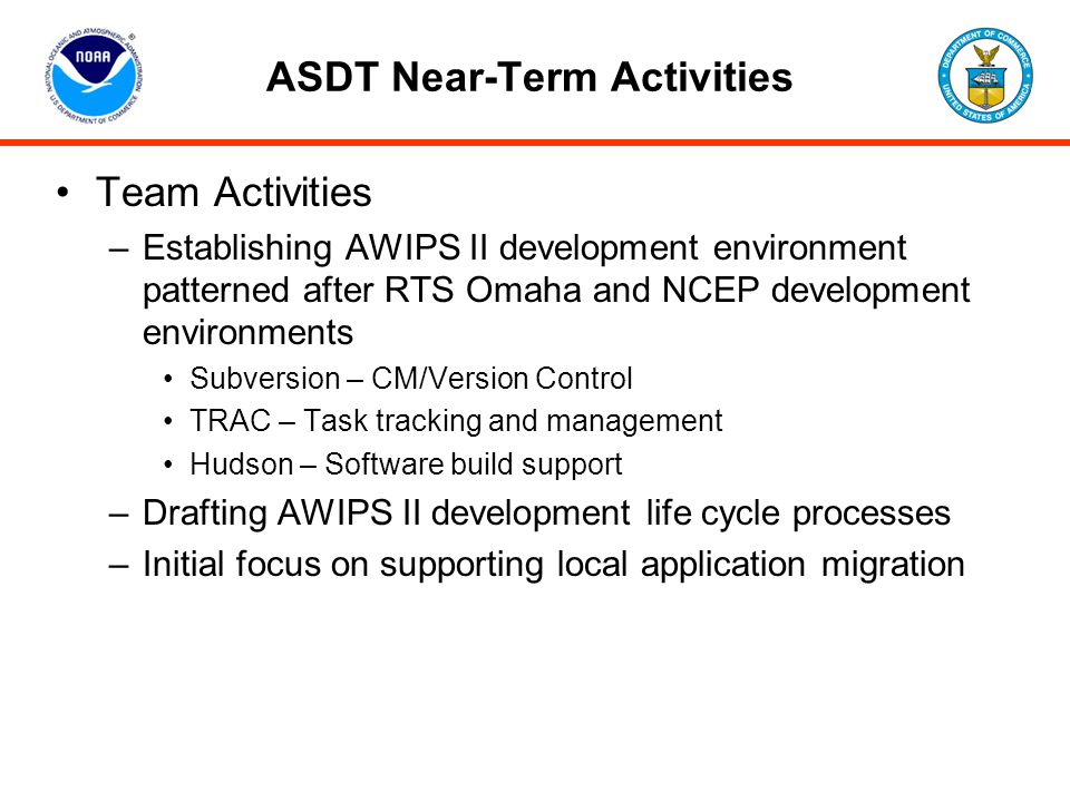 ASDT Near-Term Activities Team Activities –Establishing AWIPS II development environment patterned after RTS Omaha and NCEP development environments S