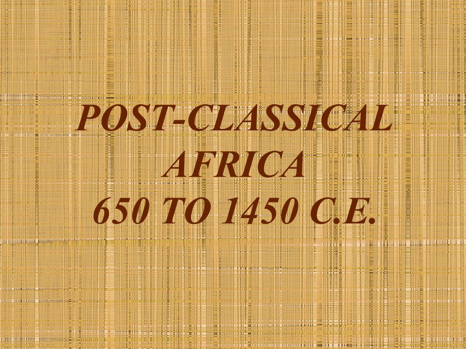 POST-CLASSICAL AFRICA 650 TO 1450 C.E.