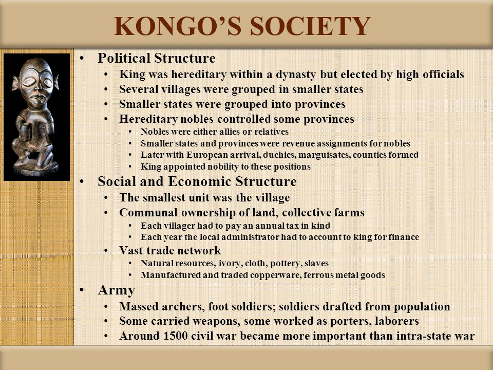 KONGO'S SOCIETY Political Structure King was hereditary within a dynasty but elected by high officials Several villages were grouped in smaller states