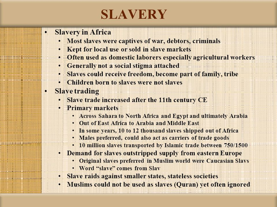 SLAVERY Slavery in Africa Most slaves were captives of war, debtors, criminals Kept for local use or sold in slave markets Often used as domestic labo